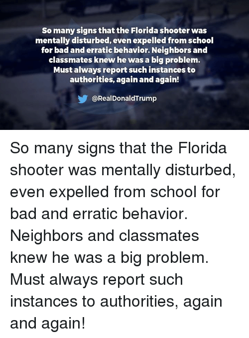 Bad, School, and Florida: So many signs that the Florida shooter was  mentally disturbed, even expelled from school  for bad and erratic behavior. Neighbors and  classmates knew he was a big problem.  Must always report such instances to  authorities, again and again!  @RealDonaldTrump So many signs that the Florida shooter was mentally disturbed, even expelled from school for bad and erratic behavior. Neighbors and classmates knew he was a big problem. Must always report such instances to authorities, again and again!