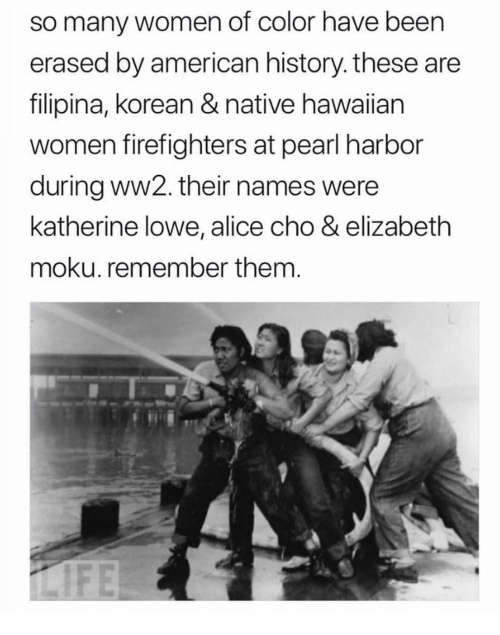 katherine: so many women of color have been  erased by american history. these are  filipina, korean & native hawaiian  women firefighters at pearl harbor  during ww2. their names were  katherine lowe, alice cho & elizabeth  moku. remember them.