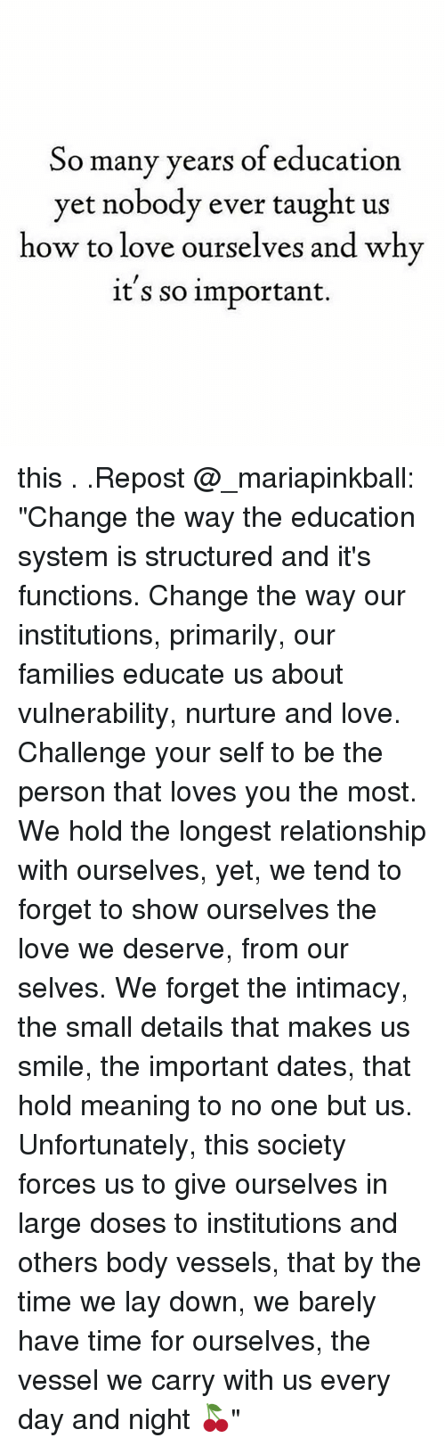 """Love, Memes, and How To: So many years of education  yet nobody ever taught us  how to love ourselves and why  it s so important. this . .Repost @_mariapinkball: """"Change the way the education system is structured and it's functions. Change the way our institutions, primarily, our families educate us about vulnerability, nurture and love. Challenge your self to be the person that loves you the most. We hold the longest relationship with ourselves, yet, we tend to forget to show ourselves the love we deserve, from our selves. We forget the intimacy, the small details that makes us smile, the important dates, that hold meaning to no one but us. Unfortunately, this society forces us to give ourselves in large doses to institutions and others body vessels, that by the time we lay down, we barely have time for ourselves, the vessel we carry with us every day and night 🍒"""""""