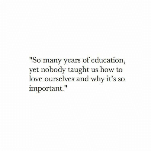 """Love, How To, and How: """"So many years of education  yet nobody taught us how to  love ourselves and why it's so  important."""""""