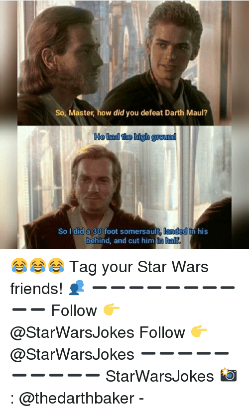 Friends, Memes, and Star Wars: So, Master, how did you defeat Darth Maul?  He had the high ground  So I did a 30 foot somersault, landedin his  behind, and cut him  in half. 😂😂😂 Tag your Star Wars friends! 👥 ➖➖➖➖➖➖➖➖➖➖ Follow 👉 @StarWarsJokes Follow 👉 @StarWarsJokes ➖➖➖➖➖➖➖➖➖➖ StarWarsJokes 📸: @thedarthbaker -