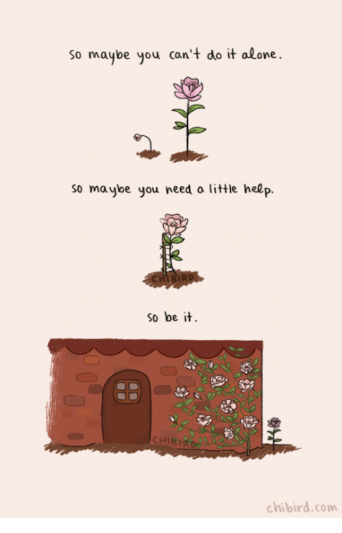 Being Alone, Help, and Com: So maybe you can't do it alone.  so maybe you need a little help.  so be it  CHIST  chibird.com