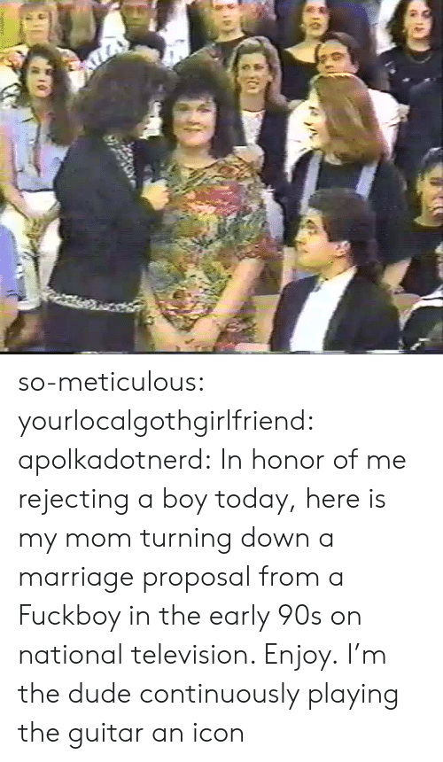 marriage proposal: so-meticulous:  yourlocalgothgirlfriend:  apolkadotnerd: In honor of me rejecting a boy today, here is my mom turning down a marriage proposal from a Fuckboy in the early 90s on national television. Enjoy.  I'm the dude continuously playing the guitar  an icon