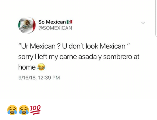 """Memes, Sorry, and Home: So MexicanII  @SOMEXICAN  """"Ur Mexican? U don't look Mexican""""  sorry I left my carne asada y sombrero at  home  9/16/18, 12:39 PM 😂😂💯"""