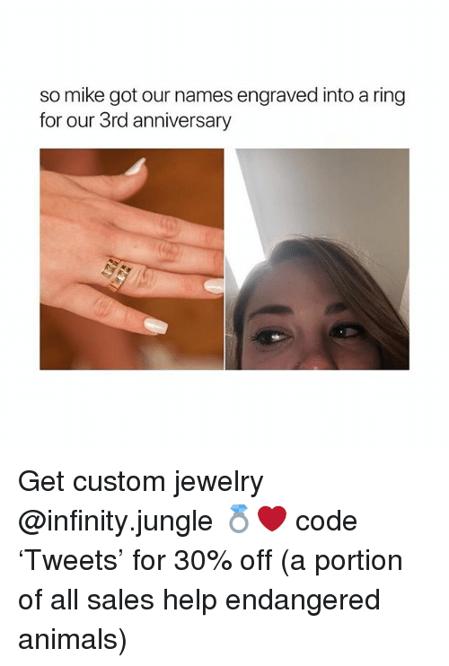 Animals, Help, and Infinity: so mike got our names engraved into a ring  for our 3rd anniversary Get custom jewelry @infinity.jungle 💍❤️ code 'Tweets' for 30% off (a portion of all sales help endangered animals)