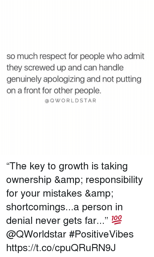 "Respect, Mistakes, and Never: so much respect for people who admit  they screwed up and can handle  genuinely apologizing and not putting  on a front for other people.  @QWORLDSTAR ""The key to growth is taking ownership & responsibility for your mistakes & shortcomings...a person in denial never gets far..."" 💯 @QWorldstar #PositiveVibes https://t.co/cpuQRuRN9J"
