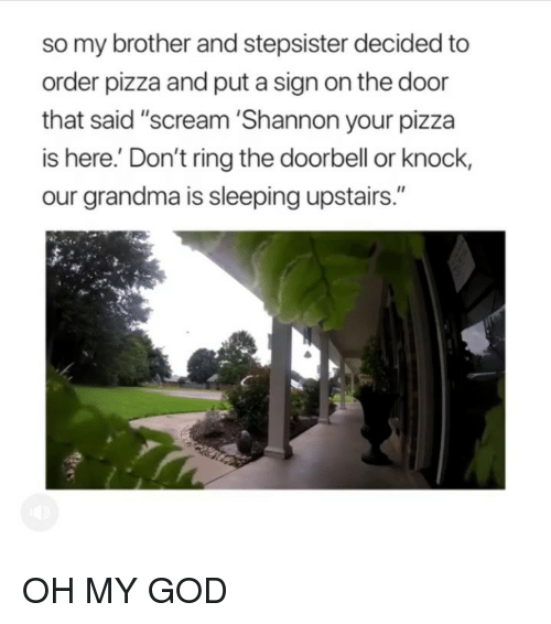 """God, Grandma, and Oh My God: so my brother and stepsister decided to  order pizza and put a sign on the door  that said """"scream 'Shannon your pizza  is here.' Don't ring the doorbell or knock,  our grandma is sleeping upstairs."""" OH MY GOD"""