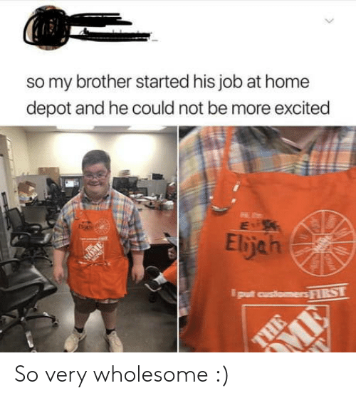 Home, Home Depot, and Wholesome: so my brother started his job at home  depot and he could not be more excited  Elijah  NOM  put customers FIRST  > So very wholesome :)