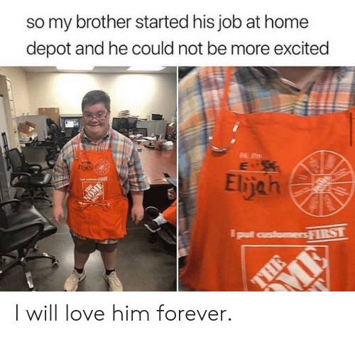 Love, Forever, and Home: so my brother started his job at home  depot and he could not be more excited  Eljeh  Elijah  put customersRST  THE  CHAWAT I will love him forever.