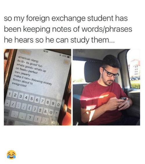 It's lit: so my foreign exchange student has  been keeping notes of words/phrases  he hears so he can study them...  9:10  american slang:  its lit- its good/ fun  whats goods whats up  on fleeks perfect  ice= jewerly  make it rains throwing money  finnas about to  swag cool  12 3 4 5 6 7 8 9 0 😂