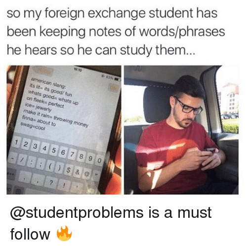 """It's lit: so my foreign exchange student has  been keeping notes of words/phrases  he hears so he can study them.  9:10  american slang:  its lit- its good/ fun  whats good"""" whats up  on fleeks perfect  lewerly  make it rains throwing money  finna: about to  swag cool  1 2 3 4 5 6 7 8 9 0 @studentproblems is a must follow 🔥"""