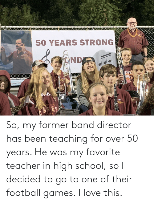 He Was: So, my former band director has been teaching for over 50 years. He was my favorite teacher in high school, so I decided to go to one of their football games. I love this.