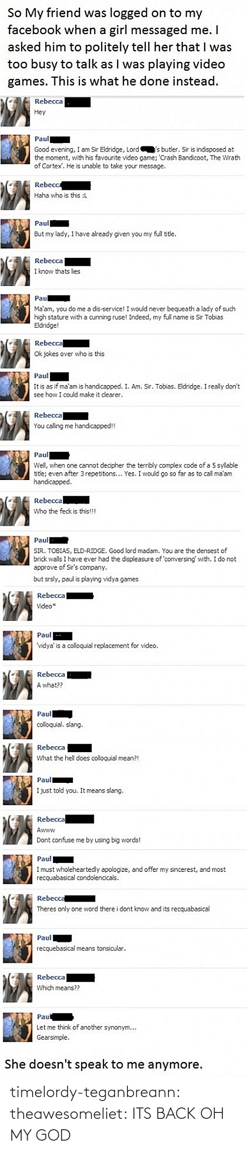 I Do Not Approve: So My friend was logged on to my  facebook when a girl messaged me.I  asked him to politely tell her that I was  too busy to talk as l was playing video  games. This is what he done instead.  Rebecca  Hey  Paul  Good evening, I am Sir Eldridge, Lord'sbutler. Sir is indisposed at  the moment, with his favourite video game; 'Crash Bandicoot, The Wrath  of Cortex. He is unable to take your message.  Rebecc  Haha who is this :L  Paul  But my lady, I have already given you my full ttle.  Rebecca  I know thats lies  Pau  Ma'am, you do me a dis-service! I would never bequeath a lady of such  igh stature with a cunning ruse! Indeed, my full name is Sir Tobias  Eldridge  Rebecca  Ok jokes over who is this   Paul  It is as if ma'am is handcapped. I. Am. Sir. Tobias. Eldridge. I really don't  see how I could make it dearer.  Rebecca  You caling me handicapped!!  Paul  Well, when one cannot decipher the terribly complex code of a 5 sylable  tide; even after 3 repetitions... Yes. I would go so far as to call ma'arm  handicapped  Rebecca  Who the feck is this!!  SIR. TOBIAS, ELD-RIDGE. Good lord madam. You are the densest of  brick walls I have ever had the displeasure of conversing with. I do not  approve of Sir's company.  but srsly, paul is playing vidya games  Rebecca  Video*  Paul  vidya' is a colloquial replacement for video  Rebecca  A what??  Paul  colloquial, sang   Rebecca  What the hell does coloquial mean?!  I just told you. It means slang.  Rebecca  Awww  Dont confuse me by using big words!  Paul  must wholeheartedly apologize, and offer my sincerest, and most  recquabasical condolencicals.  Reb  Theres only one word there i dont know and its recquabasical  Paul  recquebasical means tonsicular.  Rebecca  Which means??  Pau  Let me think of another synonym..  Gearsimple  She doesn't speak to me anymore. timelordy-teganbreann:  theawesomeliet:  ITS BACK  OH MY GOD