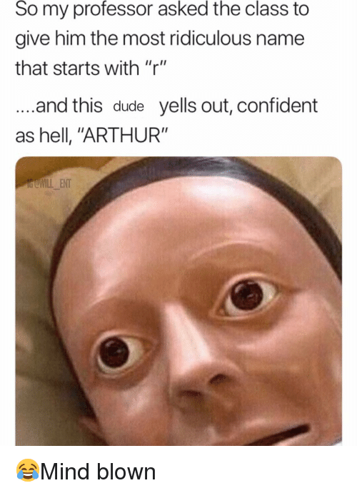 """Arthur, Dude, and Memes: So my professor asked the class to  give him the most ridiculous name  that starts with """"r""""  and this dude yells out, confident  as hell, """"ARTHUR""""  dCWILL ENT 😂Mind blown"""