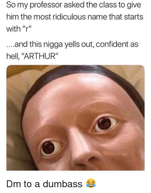 """Arthur, Memes, and Hell: So my professor asked the class to give  him the most ridiculous name that starts  with """"r""""  ...and this nigga yells out, confident as  hell, """"ARTHUR"""" Dm to a dumbass 😂"""