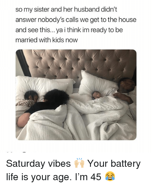 Life, Memes, and House: so my sister and her husband didn't  answer nobody's calls we get to the house  and see this... ya i think im ready to be  married with kids now Saturday vibes 🙌🏼 Your battery life is your age. I'm 45 😂