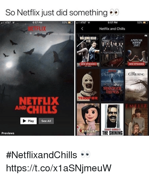 chills: So Netflix just did something  6:57 PM  6:57 PM  53%  Netflix and Chills  FX  WALKING DEAD .  AMERICAN  Vampire iane  NEW EPISODES  NEW EPISODES  COJURING  ST  THINGS  NETFLIX  AND CHILLS  Play  See All  STANLEY KUBRICK S  THE SHINING  Previews #NetflixandChills 👀 https://t.co/x1aSNjmeuW