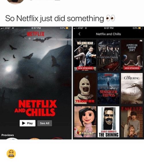 chills: So Netflix just did something  AT&T  6:57 PM  53%  AT&T  6:57 PM  53% =  NETFLIX  Netflix and Chills  FX  WALKING DEAD  AMERICAN  HOR  STORY  Vampire Diane  NEW EPISODES  NEW EPISODES  CONJURING  STE  THINGS  TERR  NETFLIX  ANDCHILLS  Play  See All  STANLEY KUBRICKS  ratime  THE SHINING  Previews 😩