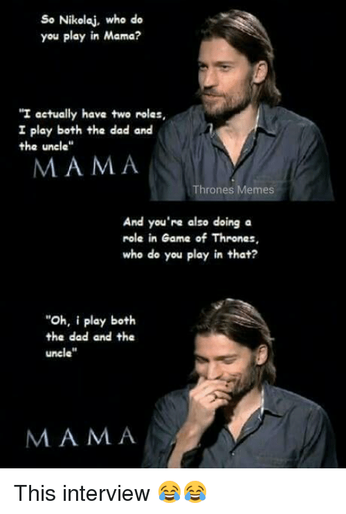 "games of thrones: So Nikolaj, who do  you play in Mama?  ""I actually have two rolas,  I play both the dad and  the uncle""  MAMA  Thrones Memes  And you're also doing a  role in Game of Thrones,  who do you play in that?  ""Oh, i play both  the dad and the  uncle""  MAMA This interview 😂😂"
