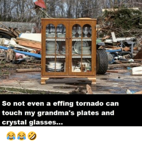 tornadoes: So not even a effing tornado can  touch my grandma's plates and  crystal glasses... 😂😂🤣