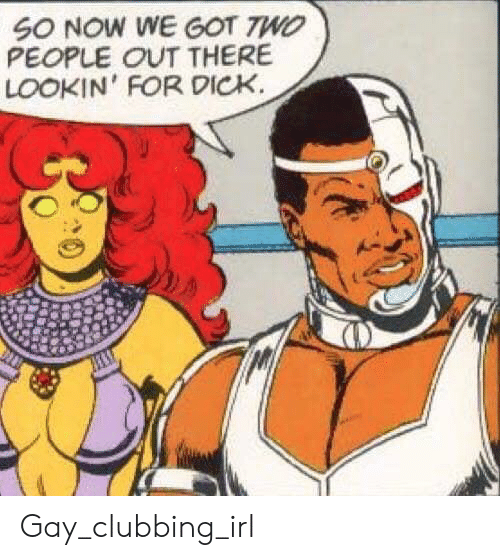 Clubbing, Irl, and Got: SO NOW WE GOT 7WO  PEOPLE OUT THERE  LOOKIN' FOR DICK. Gay_clubbing_irl