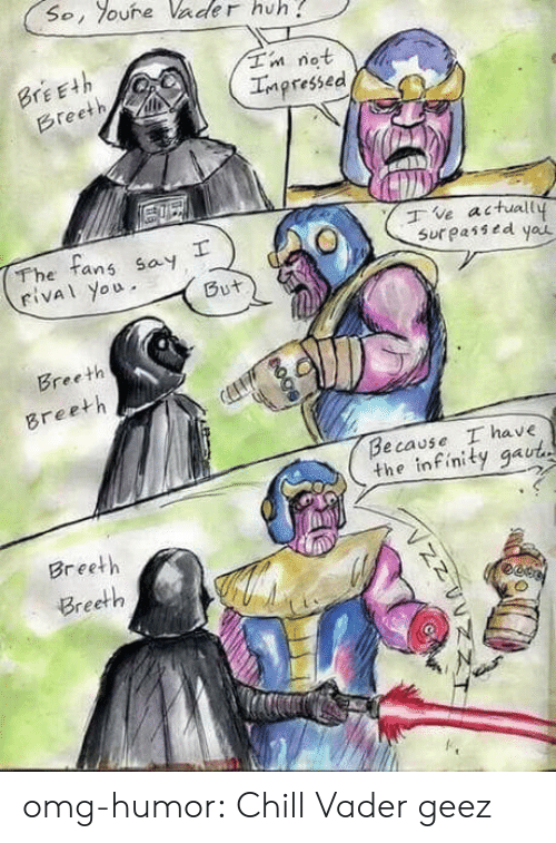 Chill, Huh, and Omg: So, oure Vader huh  Tn not  Impressed  BrEEth  Breeth  The tans say  rival you  ve actuall  Sur passed yau  But  Breeth  Breeth  Because I have  the infinity gaut  Breeth  Breeth  гее omg-humor:  Chill Vader geez