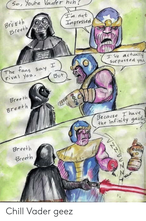 Chill, Huh, and Infinity: So, oure Vader huh  Tn not  Impressed  BrEEth  Breeth  The tans say  rival you  ve actuall  Sur passed yau  But  Breeth  Breeth  Because I have  the infinity gaut  Breeth  Breeth  гее Chill Vader geez