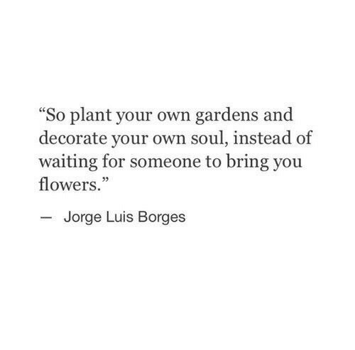 """Flowers, Waiting..., and Soul: """"So plant your own gardens and  decorate your own soul, instead of  waiting for someone to bring you  flowers.""""  03  Jorge Luis Borges"""