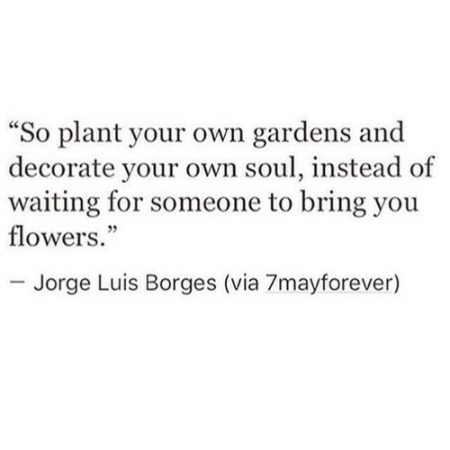 "Flowers, Waiting..., and Soul: ""So plant your own gardens and  decorate your own soul, instead of  waiting for someone to bring you  flowers.""  - Jorge Luis Borges (via 7mayforever)"