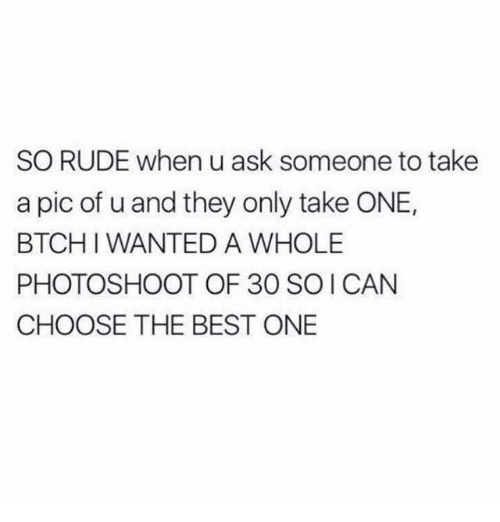 photoshootings: SO RUDE when u ask someone to take  a pic of u and they only take ONE,  BTCHI WANTED A WHOLE  PHOTOSHOOT OF 30 SOI CAN  CHOOSE THE BEST ONE