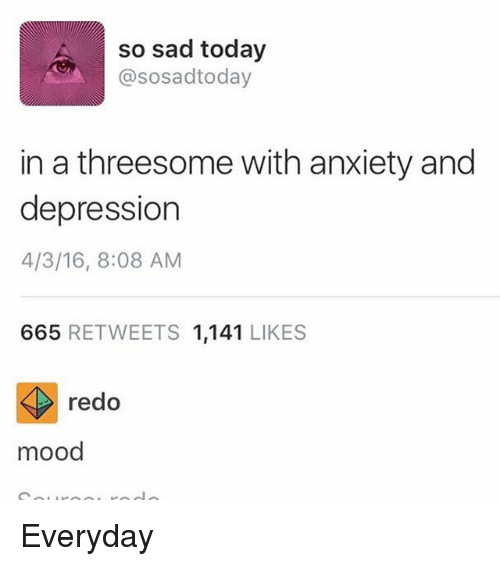 Ironic, Mood, and Anxiety: so sad today  @sosadtoday  in a threesome with anxiety and  depression  4/3/16, 8:08 AM  665 RETWEETS 1,141 LIKES  redo  mood Everyday