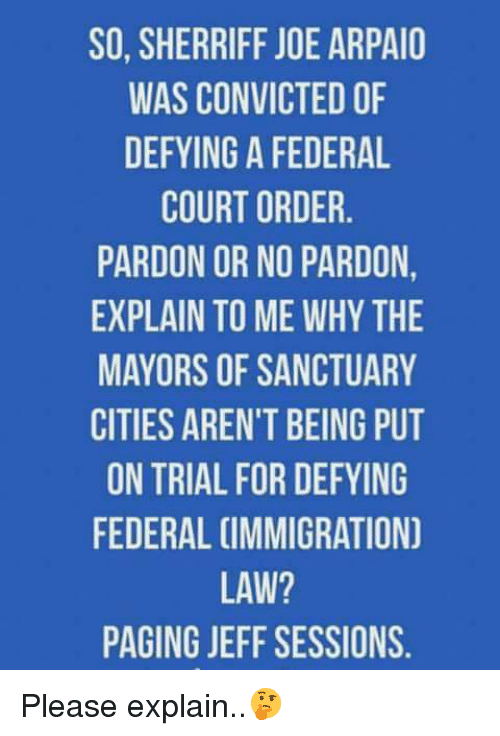 Memes, Convicted, and 🤖: SO, SHERRIFF JOE ARPAIO  WAS CONVICTED OF  DEFYING A FEDERAL  COURT ORDER  PARDON OR NO PARDON  EXPLAIN TO ME WHY THE  MAYORS OF SANCTUARY  CITIES AREN'T BEING PUT  ON TRIAL FOR DEFYING  FEDERAL CIMMIGRATION  LAW?  PAGING JEFF SESSIONS. Please explain..🤔