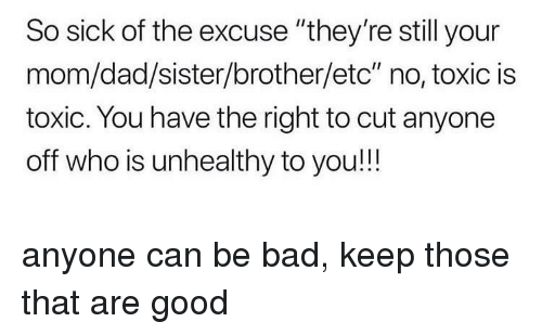 """Bad, Dad, and Good: So sick of the excuse """"they're still your  mom/dad/sister/brother/etc"""" no, toxic is  toxic. You have the right to cut anyone  off who is unhealthy to you!!! anyone can be bad, keep those that are good"""