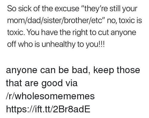 """Bad, Dad, and Good: So sick of the excuse """"they're still your  mom/dad/sister/brother/etc"""" no, toxic is  toxic. You have the right to cut anyone  off who is unhealthy to you!!! anyone can be bad, keep those that are good via /r/wholesomememes https://ift.tt/2Br8adE"""