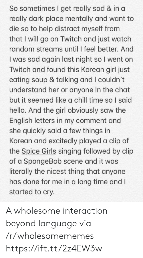 Chill, Girls, and Hello: So sometimes I get really sad & in a  really dark place mentally and want to  die so to help distract myself from  that I will go on Twitch and just watch  random streams until I feel better. And  I was sad again last night so I went on  Twitch and found this Korean girl just  eating soup & talking and I couldn't  understand her or anyone in the chat  but it seemed like a chill time so I said  hello. And the girl obviously saw the  English letters in my comment and  she quickly said a few things in  Korean and excitedly played a clip of  the Spice Girls singing followed by clip  of a SpongeBob scene and it was  literally the nicest thing that anyone  has done for me in a long time and I  started to cry. A wholesome interaction beyond language via /r/wholesomememes https://ift.tt/2z4EW3w