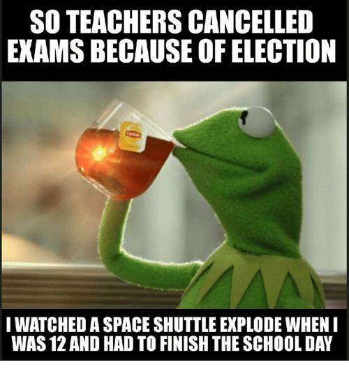 Iwatch: SO TEACHERS CANCELLED  EXAMSBECAUSE OF ELECTION  IWATCHED A SPACESHUTTLE EXPLODE WHEN I  WAS 12AND HAD TO FINISH THE SCHOOLDAY