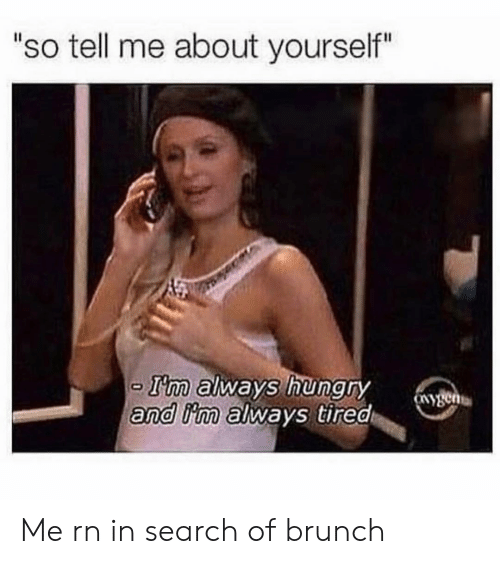 "Hungry, Search, and Girl Memes: ""so tell me about yourself""  T'm always hungry  and iim always tired Me rn in search of brunch"