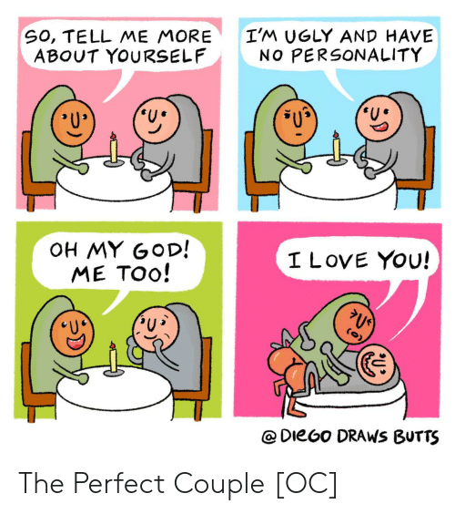 butts: SO, TELL ME MORE  ABOUT YOURSELF  I'M UGLY AND HAVE  NO PERSONALITY  OH MY GOD!  ME TOO!  I LOVE YOU!  @DieGo DRAWS BUTTS The Perfect Couple [OC]