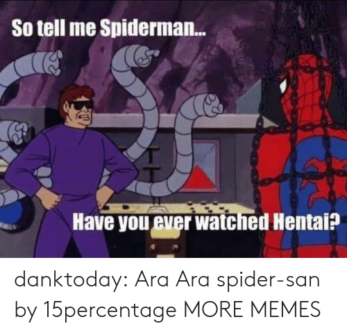 san: So tell me Spiderman...  Have you ever watched Hentai? danktoday:  Ara Ara spider-san by 15percentage MORE MEMES