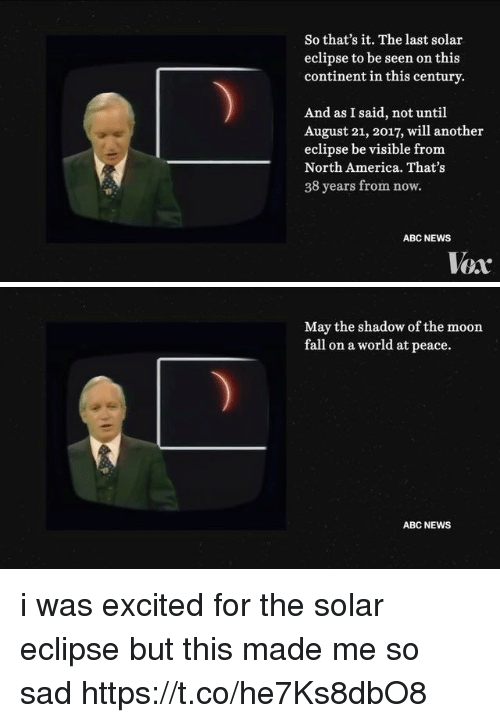 Mooned: So that's it. The last solar  eclipse to be seen on this  continent in this century  And as I said, not until  August 21, 2017, will another  eclipse be visible from  North America. That's  38 years from now.  ABC NEWS  Vox   May the shadow of the moon  fall on a world at peace.  ABC NEWS i was excited for the solar eclipse but this made me so sad https://t.co/he7Ks8dbO8