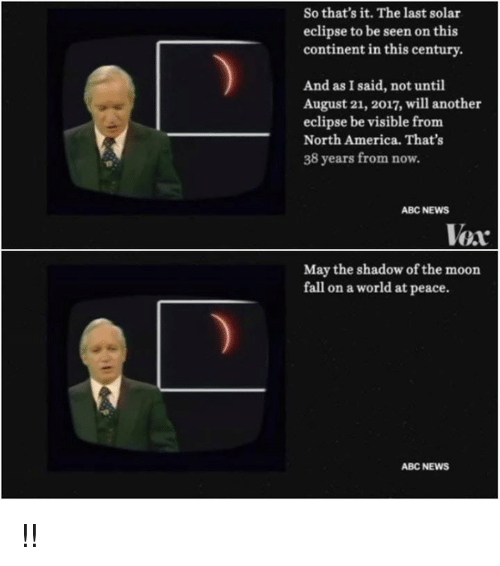 Mooned: So that's it. The last solar  eclipse to be seen on this  continent in this century.  And as I said, not until  August 21, 2017, will another  eclipse be visible from  North America. That's  38 years from now.  ABC NEWS  Vex  May the shadow of the moon  fall on a world at peace.  ABC NEWS !!