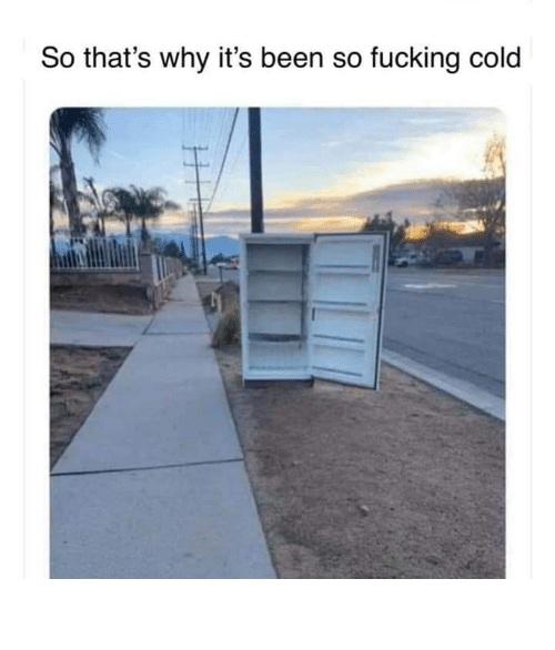 Cold, Been, and Why: So that's why it's been so fucking cold So fucking cold
