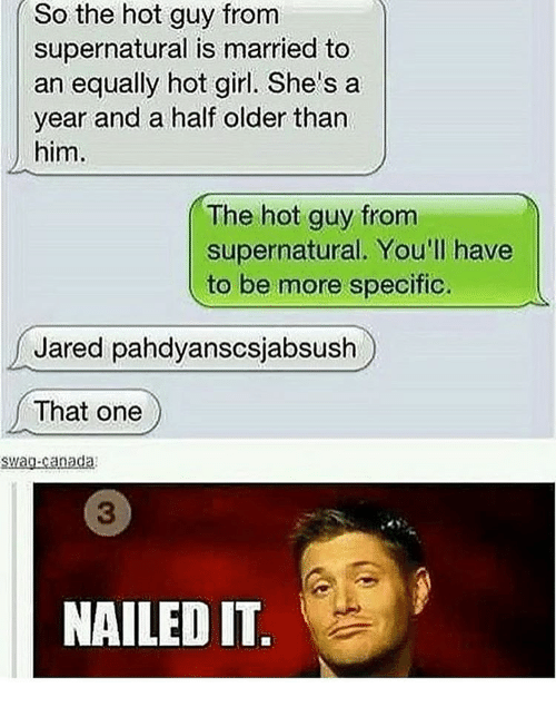 jareds: So the hot guy from  supernatural is married to  an equally hot girl. She's a  year and a half older than  him.  The hot guy from  supernatural. You'll have  to be more specific  Jared pahdyanscsjabsush  That one  Swag-canada  NAILED IT.