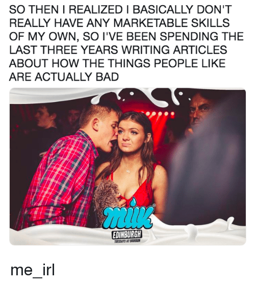 Marketable: SO THEN I REALIZED I BASICALLY DON'T  REALLY HAVE ANY MARKETABLE SKILLS  OF MY OWN, SO I'VE BEEN SPENDING THE  LAST THREE YEARS WRITING ARTICLES  ABOUT HOW THE THINGS PEOPLE LIKE  ARE ACTUALLY BAD  EDINBURGH  TUESDATS AT BURBON me_irl