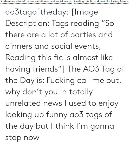 "I Used To: So there are a lot of parties and dinners and social events, Reading this fic is almost like having friends, ao3tagoftheday:  [Image Description: Tags reading ""So there are a lot of parties and dinners and social events, Reading this fic is almost like having friends""]  The AO3 Tag of the Day is: Fucking call me out, why don't you   In totally unrelated news I used to enjoy looking up funny ao3 tags of the day but I think I'm gonna stop now"