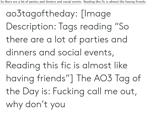 """Friends, Fucking, and Target: So there are a lot of parties and dinners and social events, Reading this fic is almost like having friends, ao3tagoftheday:  [Image Description: Tags reading """"So there are a lot of parties and dinners and social events, Reading this fic is almost like having friends""""]  The AO3 Tag of the Day is: Fucking call me out, why don't you"""