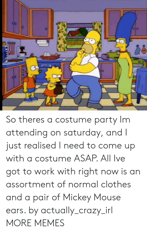 Mickey Mouse: So theres a costume party Im attending on saturday, and I just realised I need to come up with a costume ASAP. All Ive got to work with right now is an assortment of normal clothes and a pair of Mickey Mouse ears. by actually_crazy_irl MORE MEMES