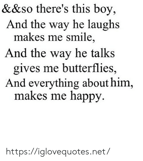 Happy, Smile, and Boy: &&so there's this boy,  And the way he laughs  makes me smile,  And the way he talks  gives me butterflies,  And everything about him  makes me happy https://iglovequotes.net/