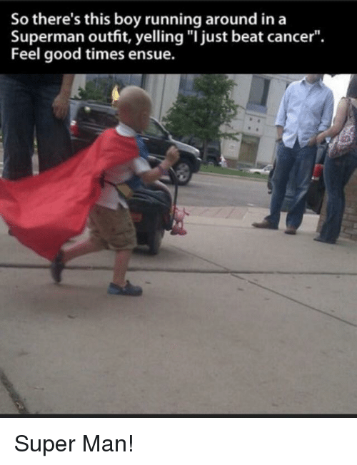 "Superman, Cancer, and Good: So there's this boy running around ina  Superman outfit, yelling ""I just beat cancer"".  Feel good times ensue. Super Man!"