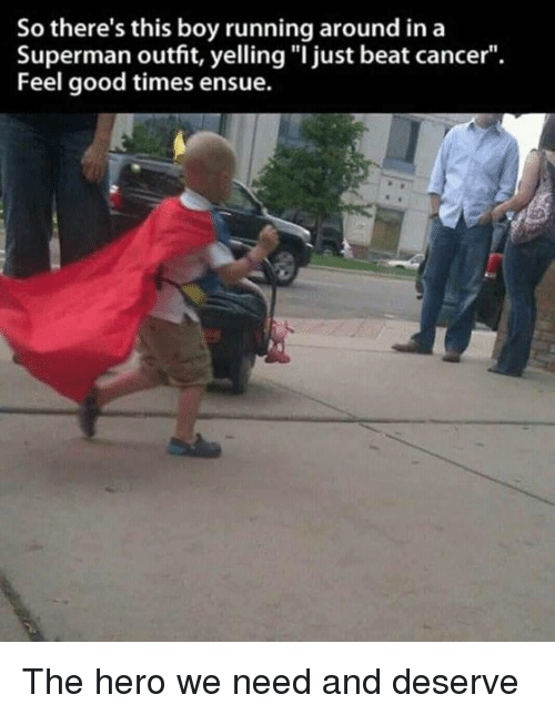 "Superman, Cancer, and Good: So there's this boy running around ina  Superman outfit, yelling ""I just beat cancer"".  Feel good times ensue. The hero we need and deserve"